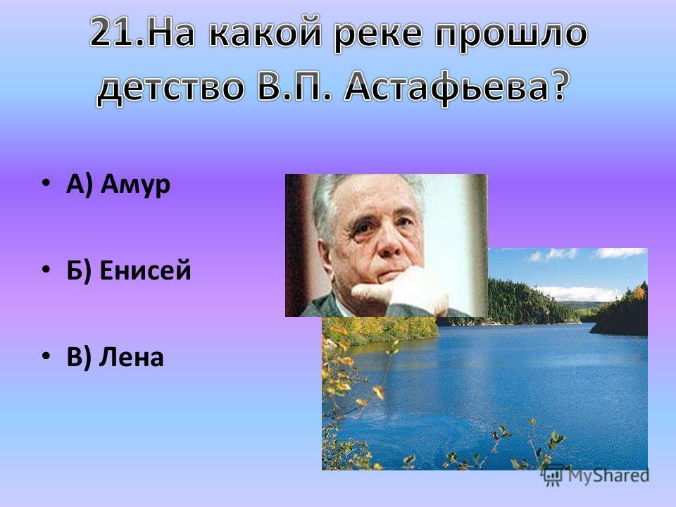 А) Амур Б) Енисей В) Лена