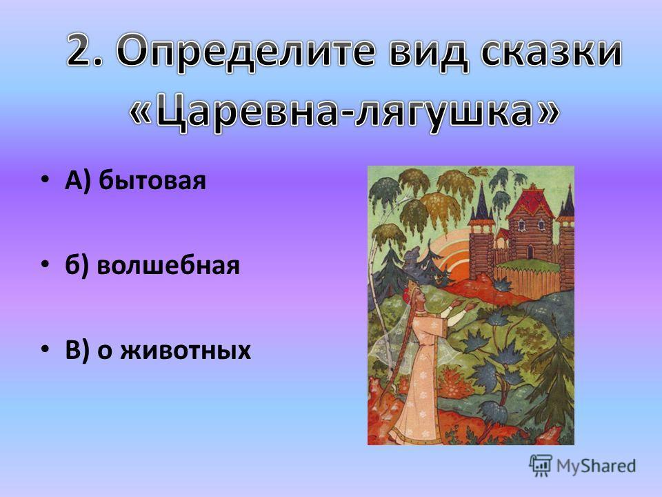А) бытовая б) волшебная В) о животных