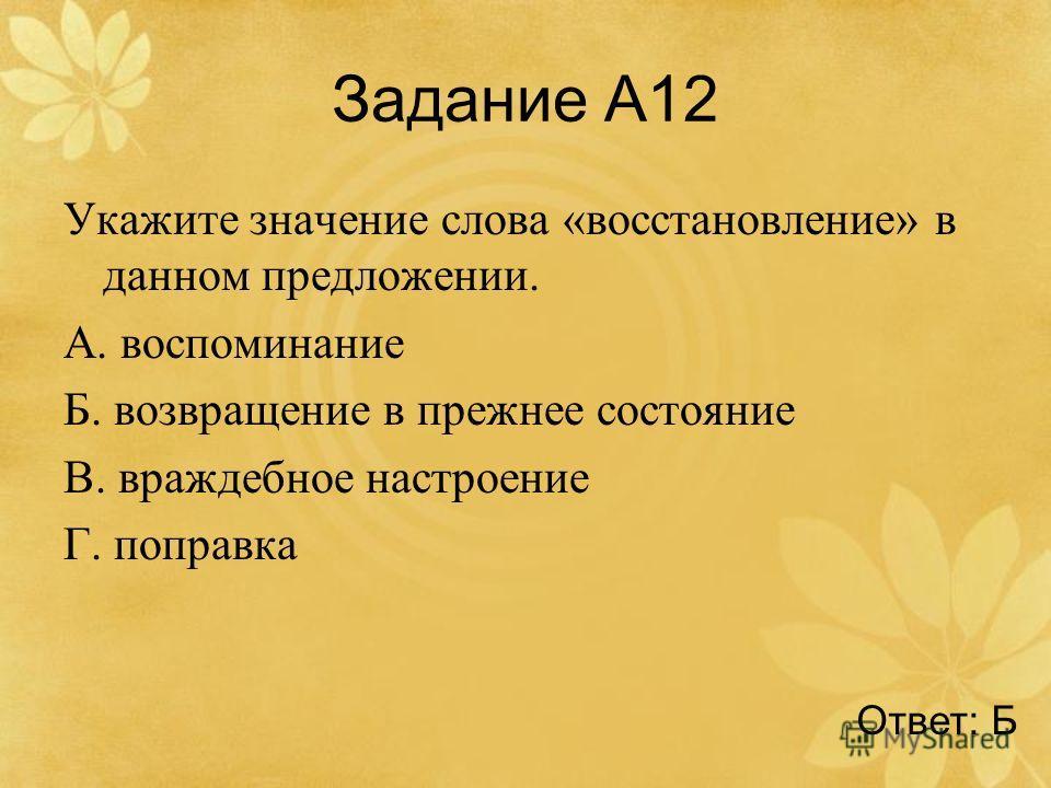 Задание А12 Укажите значение слова «восстановление» в данном предложении. А. воспоминание Б. возвращение в прежнее состояние В. враждебное настроение Г. поправка Ответ: Б