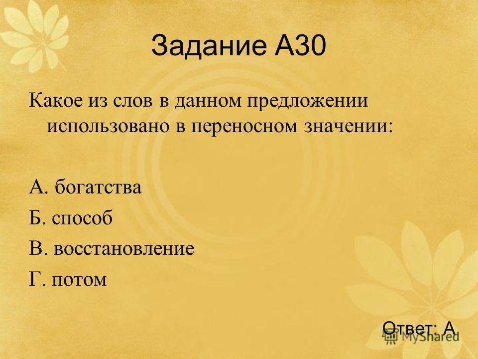 Задание А30 Какое из слов в данном предложении использовано в переносном значении: А. богатства Б. способ В. восстановление Г. потом Ответ: А