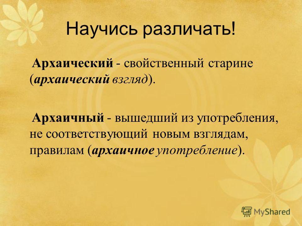 Научись различать! Архаический - свойственный старине (архаический взгляд). Архаичный - вышедший из употребления, не соответствующий новым взглядам, правилам (архаичное употребление).
