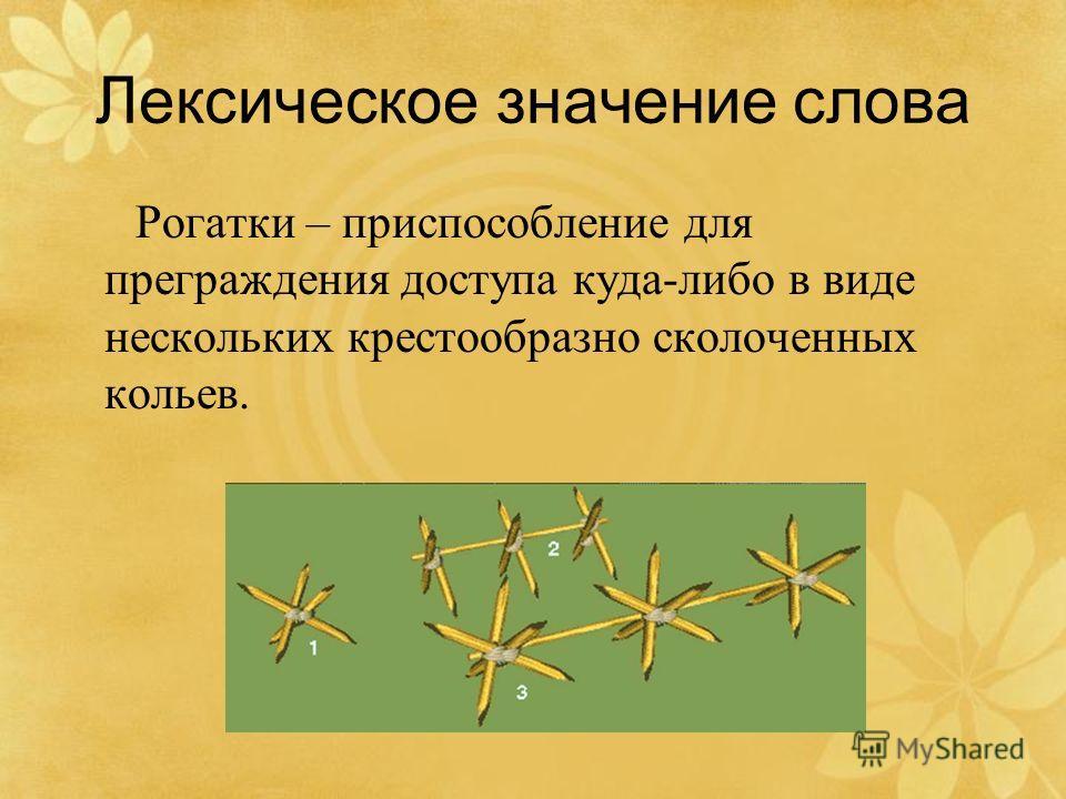 Лексическое значение слова Рогатки – приспособление для преграждения доступа куда-либо в виде нескольких крестообразно сколоченных кольев.