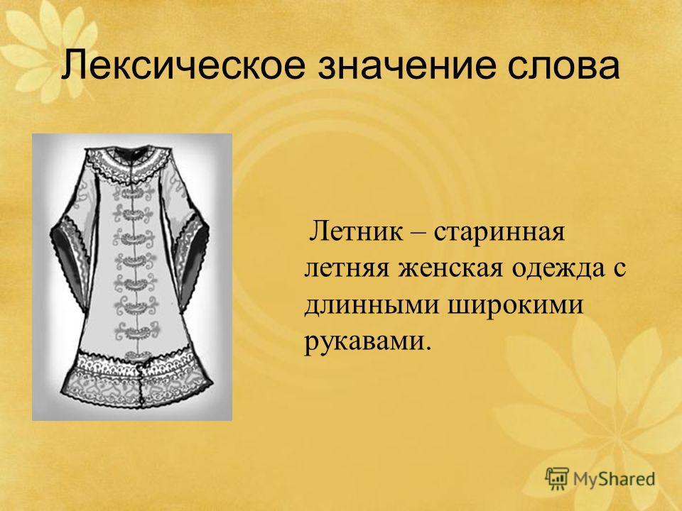 Лексическое значение слова Летник – старинная летняя женская одежда с длинными широкими рукавами.