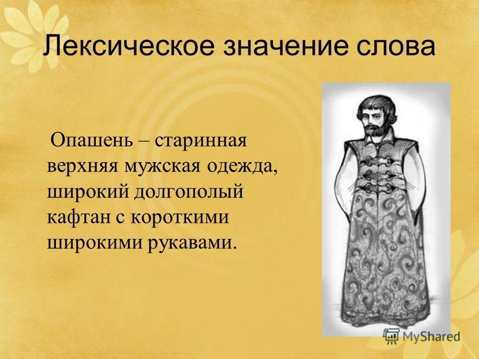 Лексическое значение слова Опашень – старинная верхняя мужская одежда, широкий долгополый кафтан с короткими широкими рукавами.