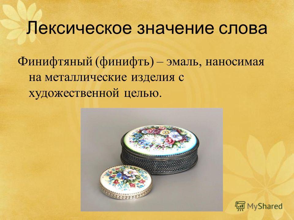 Лексическое значение слова Финифтяный (финифть) – эмаль, наносимая на металлические изделия с художественной целью.