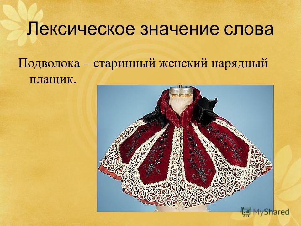 Лексическое значение слова Подволока – старинный женский нарядный плащик.