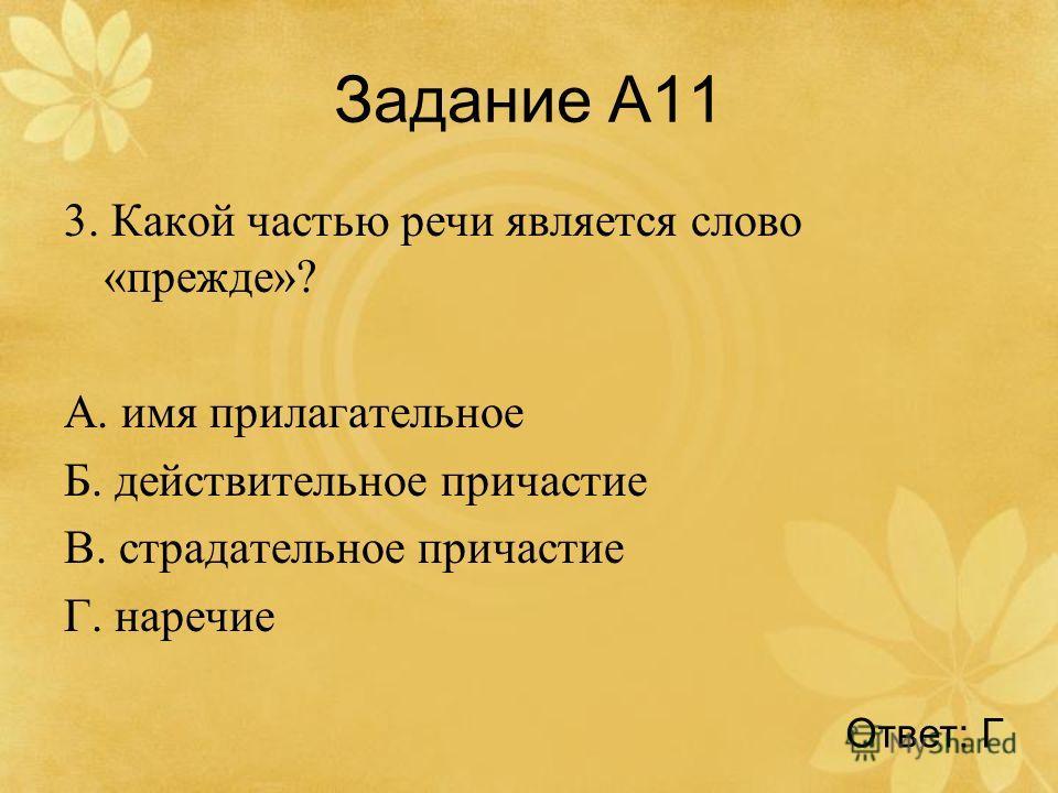 Задание А11 3. Какой частью речи является слово «прежде»? А. имя прилагательное Б. действительное причастие В. страдательное причастие Г. наречие Ответ: Г