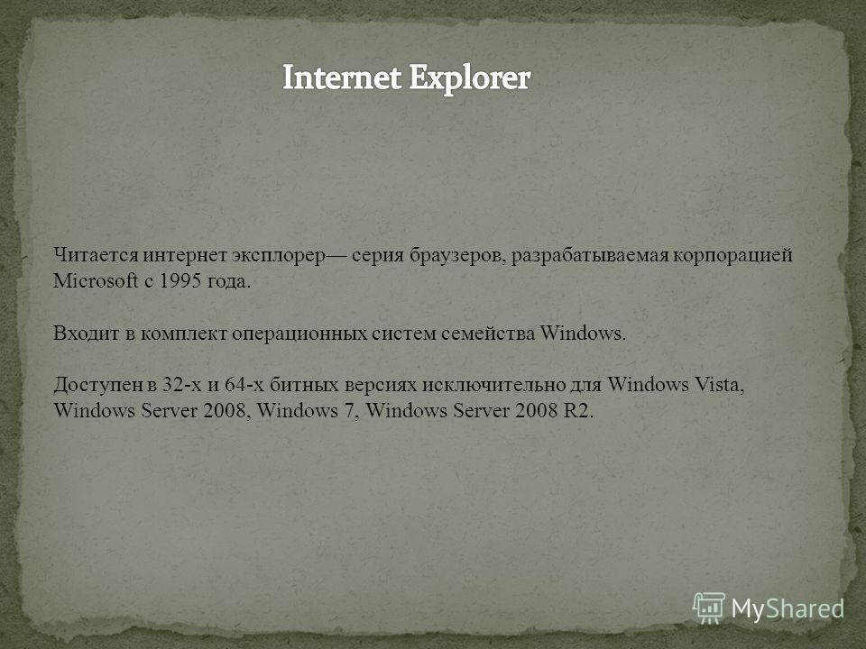 Читается интернет эксплорер серия браузеров, разрабатываемая корпорацией Microsoft с 1995 года. Входит в комплект операционных систем семейства Windows. Доступен в 32-х и 64-х битных версиях исключительно для Windows Vista, Windows Server 2008, Windo