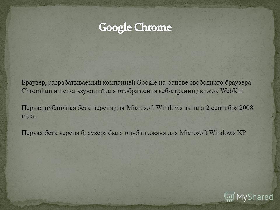 Браузер, разрабатываемый компанией Google на основе свободного браузера Chromium и использующий для отображения веб-страниц движок WebKit. Первая публичная бета-версия для Microsoft Windows вышла 2 сентября 2008 года. Первая бета версия браузера была