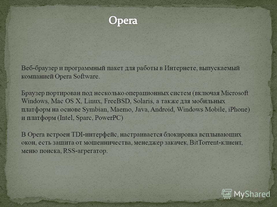 Веб-браузер и программный пакет для работы в Интернете, выпускаемый компанией Opera Software. Браузер портирован под несколько операционных систем (включая Microsoft Windows, Mac OS X, Linux, FreeBSD, Solaris, а также для мобильных платформ на основе