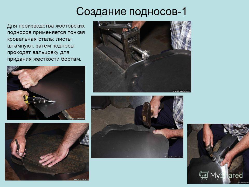 Создание подносов-1 Для производства жостовских подносов применяется тонкая кровельная сталь: листы штампуют, затем подносы проходят вальцовку для придания жесткости бортам.