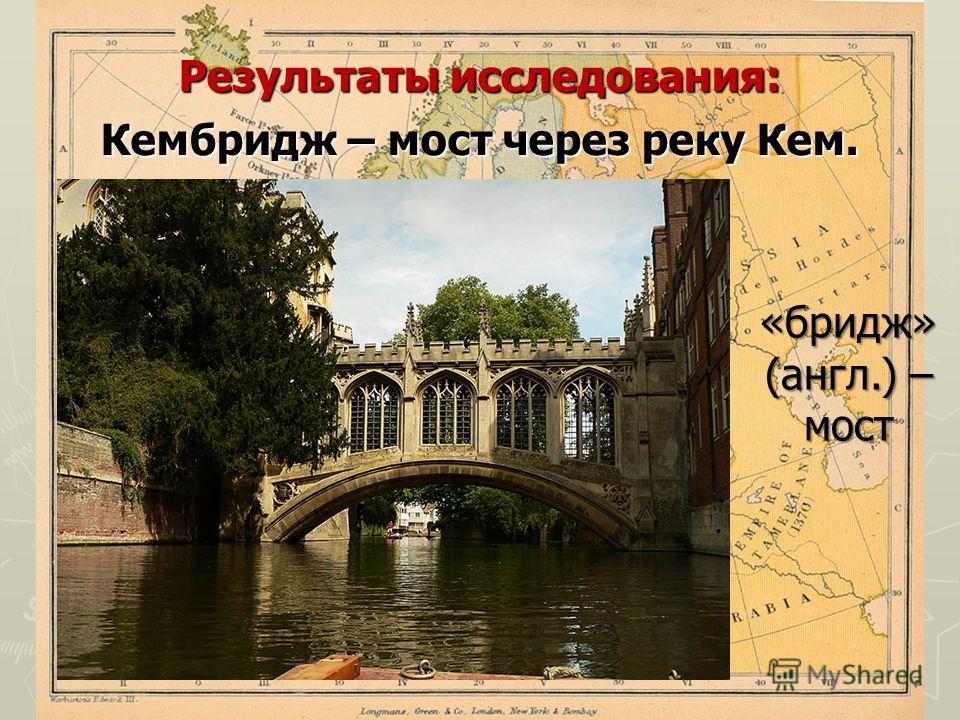 Результаты исследования: Кембридж – мост через реку Кем. «бридж» (англ.) – мост