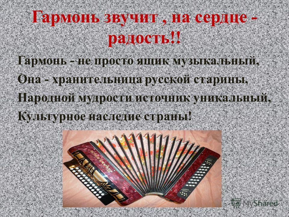 Гармонь звучит, на сердце - радость!! Гармонь - не просто ящик музыкальный, Она - хранительница русской старины, Народной мудрости источник уникальный, Культурное наследие страны!