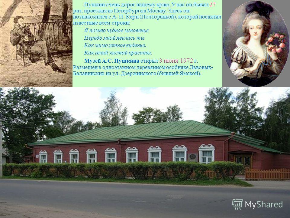 Пушкин очень дорог нашему краю. У нас он бывал 27 раз, проезжая из Петербурга в Москву. Здесь он познакомился с А. П. Керн (Полторацкой), которой посвятил известные всем строки: Я помню чудное мгновенье Передо мной явилась ты Как мимолетное виденье,