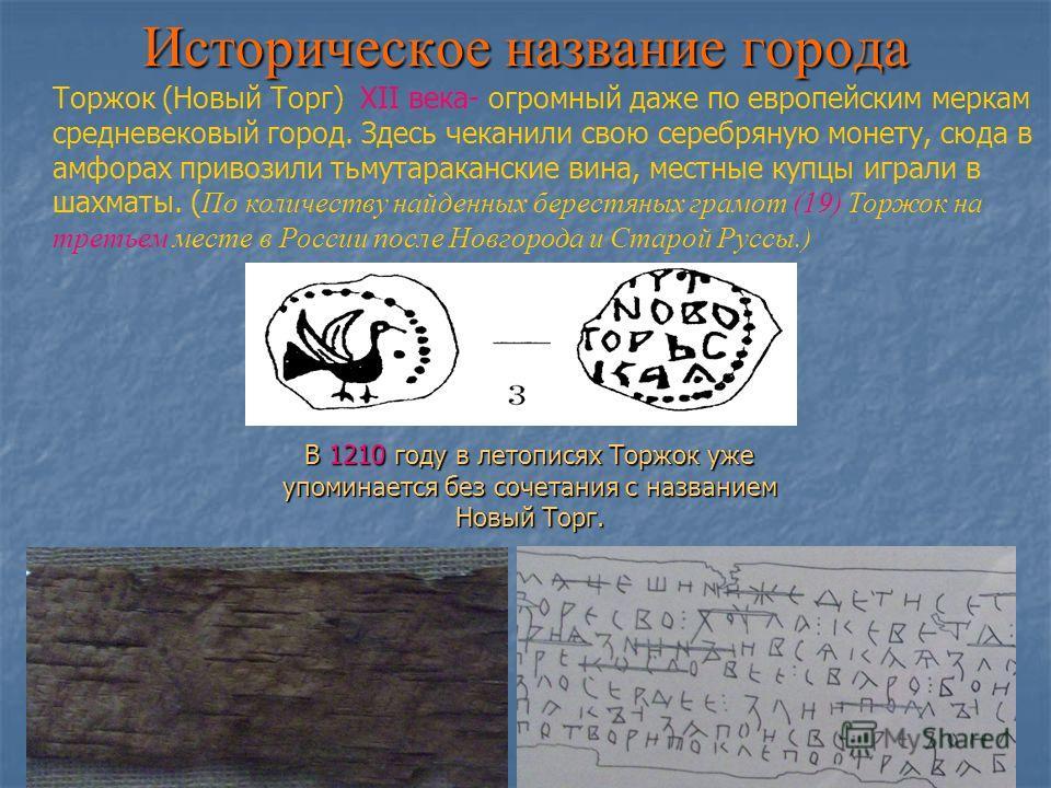 Историческое название города В 1210 году в летописях Торжок уже упоминается без сочетания с названием Новый Торг. Торжок (Новый Торг) ХII века- огромный даже по европейским меркам средневековый город. Здесь чеканили свою серебряную монету, сюда в амф