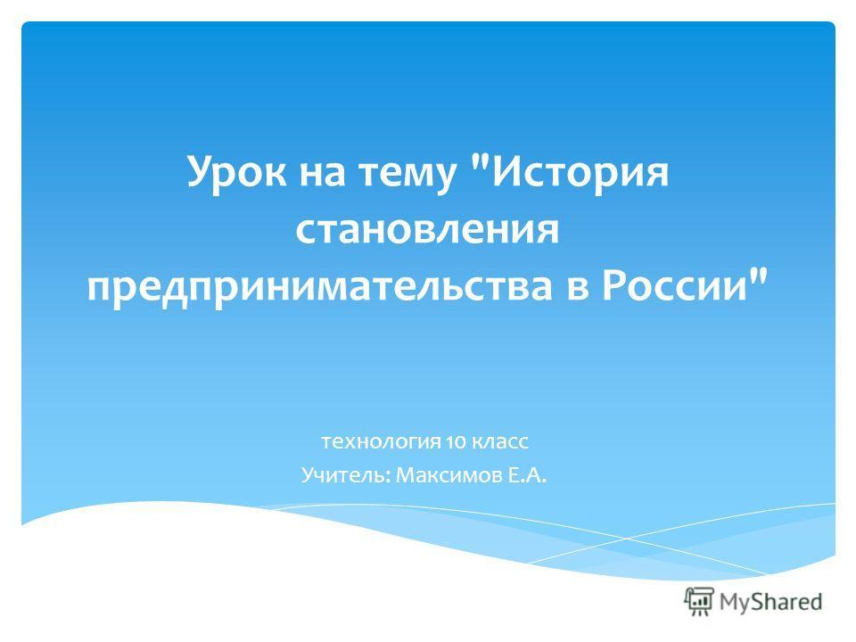 Урок на тему История становления предпринимательства в России технология 10 класс Учитель: Максимов Е.А.