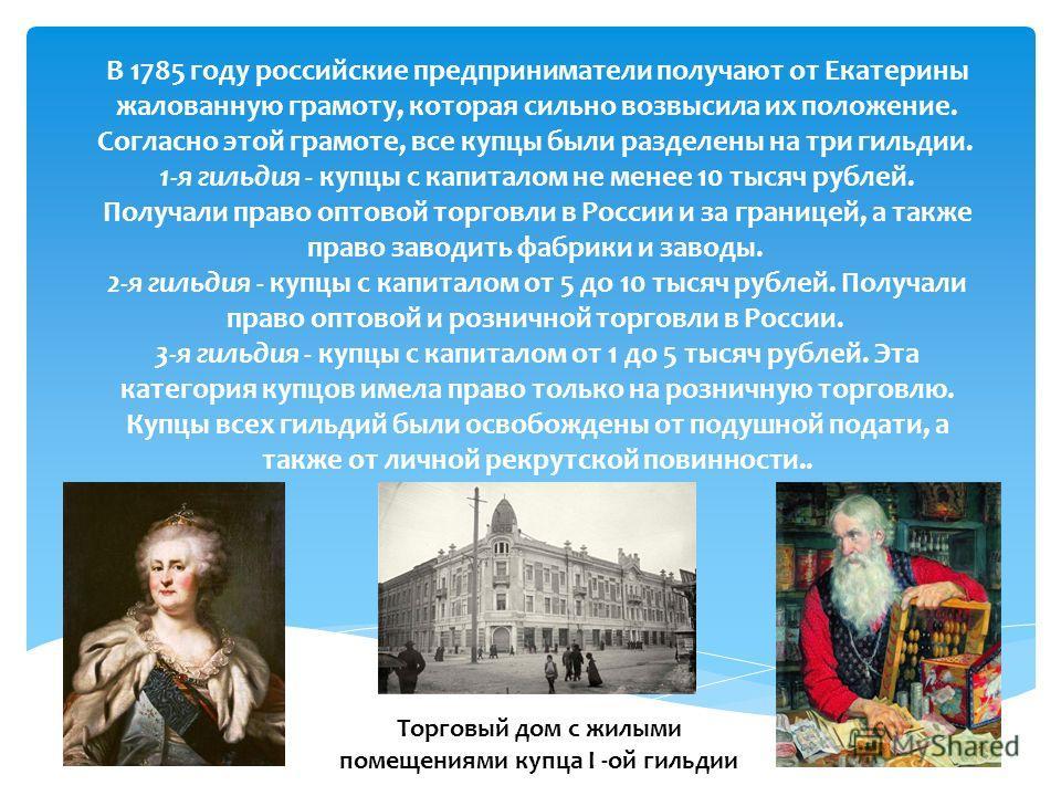 В 1785 году российские предприниматели получают от Екатерины жалованную грамоту, которая сильно возвысила их положение. Согласно этой грамоте, все купцы были разделены на три гильдии. 1-я гильдия - купцы с капиталом не менее 10 тысяч рублей. Получали