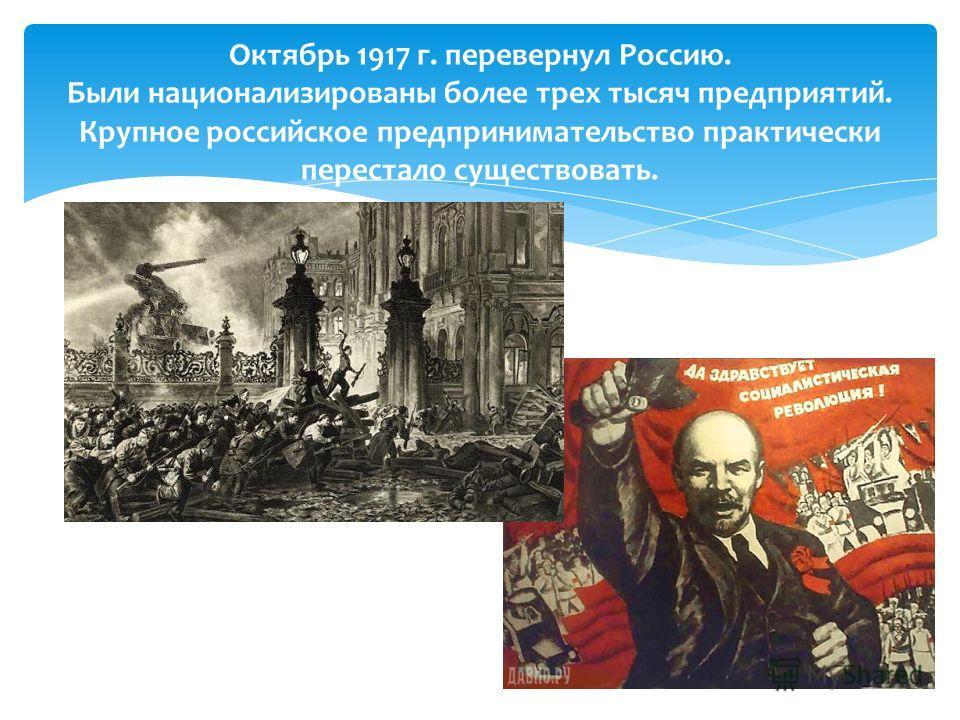 Октябрь 1917 г. перевернул Россию. Были национализированы более трех тысяч предприятий. Крупное российское предпринимательство практически перестало существовать.