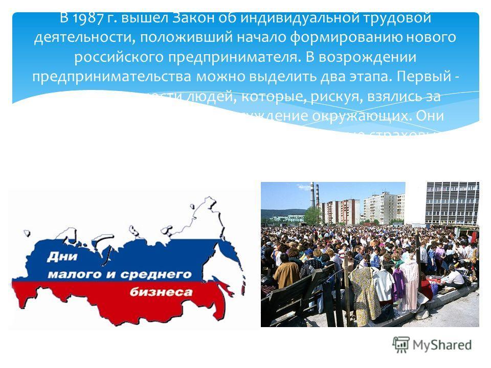 В 1987 г. вышел Закон об индивидуальной трудовой деятельности, положивший начало формированию нового российского предпринимателя. В возрождении предпринимательства можно выделить два этапа. Первый - этап деятельности людей, которые, рискуя, взялись з