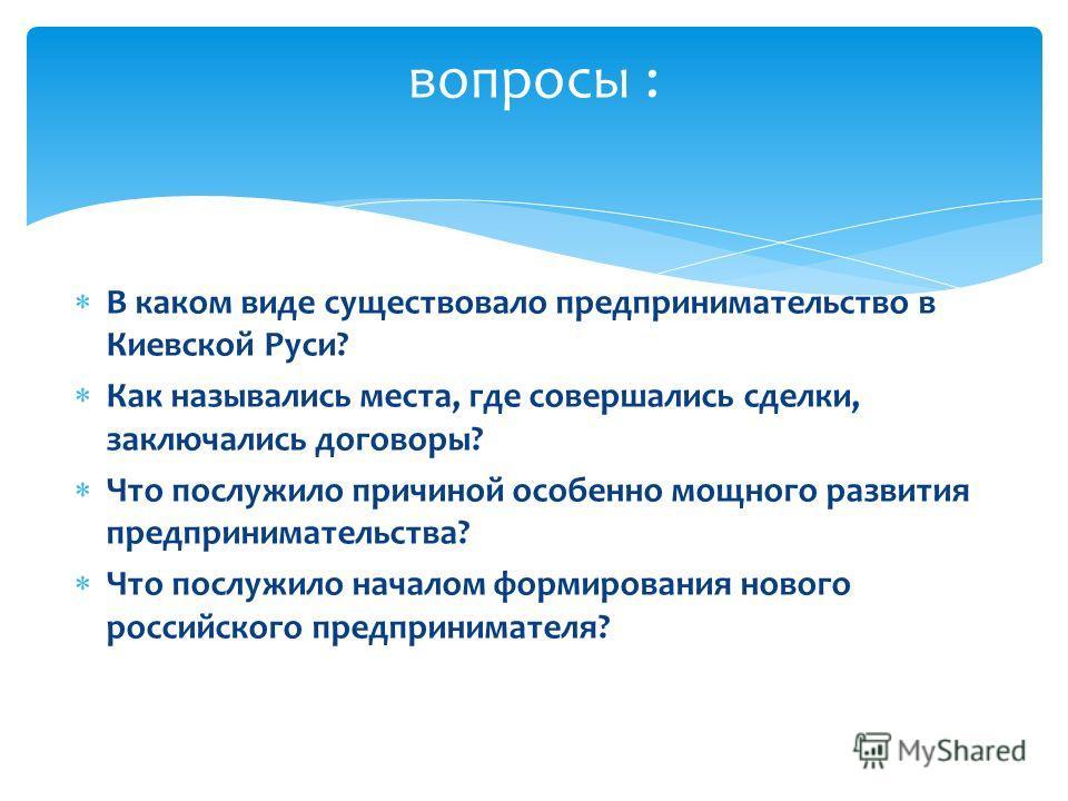 В каком виде существовало предпринимательство в Киевской Руси? Как назывались места, где совершались сделки, заключались договоры? Что послужило причиной особенно мощного развития предпринимательства? Что послужило началом формирования нового российс
