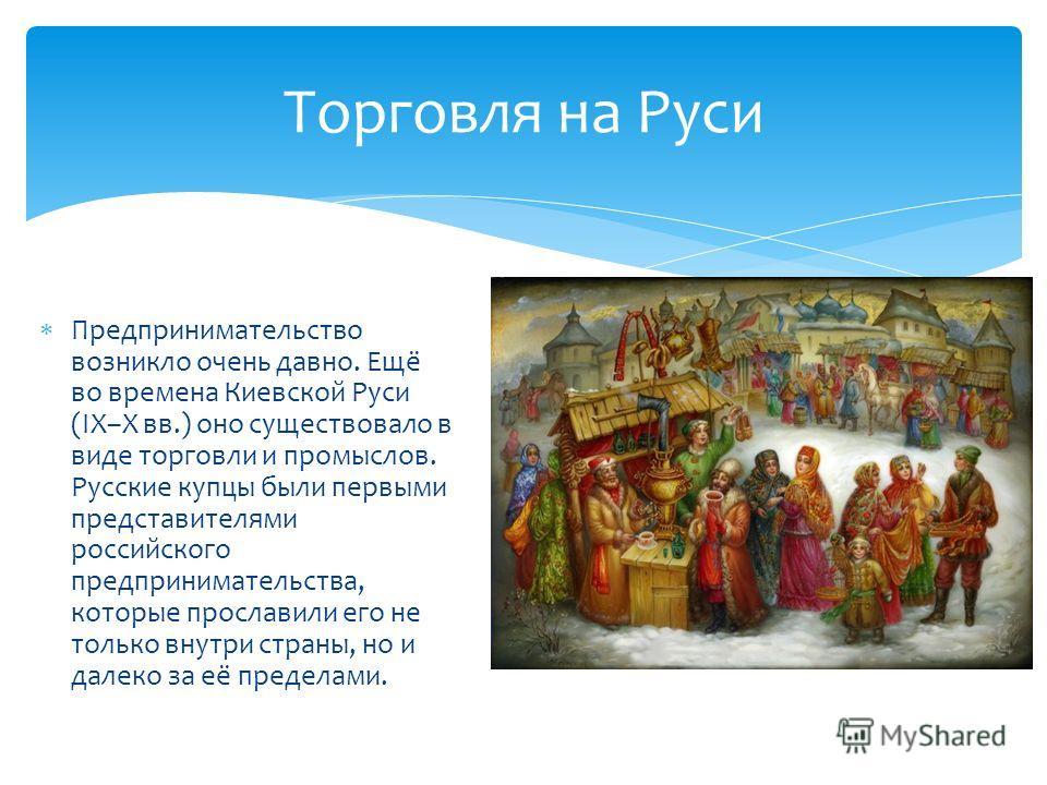 Торговля на Руси Предпринимательство возникло очень давно. Ещё во времена Киевской Руси (IX–X вв.) оно существовало в виде торговли и промыслов. Русские купцы были первыми представителями российского предпринимательства, которые прославили его не тол