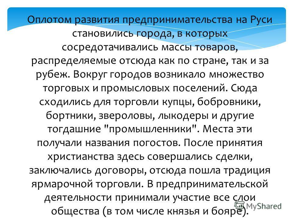 Оплотом развития предпринимательства на Руси становились города, в которых сосредотачивались массы товаров, распределяемые отсюда как по стране, так и за рубеж. Вокруг городов возникало множество торговых и промысловых поселений. Сюда сходились для т