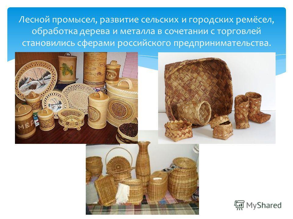 Лесной промысел, развитие сельских и городских ремёсел, обработка дерева и металла в сочетании с торговлей становились сферами российского предпринимательства.