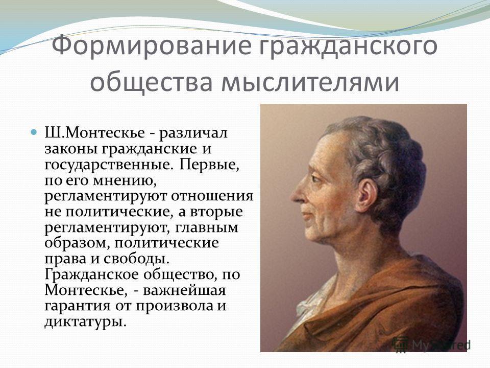 Формирование гражданского общества мыслителями Ш.Монтескье - различал законы гражданские и государственные. Первые, по его мнению, регламентируют отношения не политические, а вторые регламентируют, главным образом, политические права и свободы. Гражд