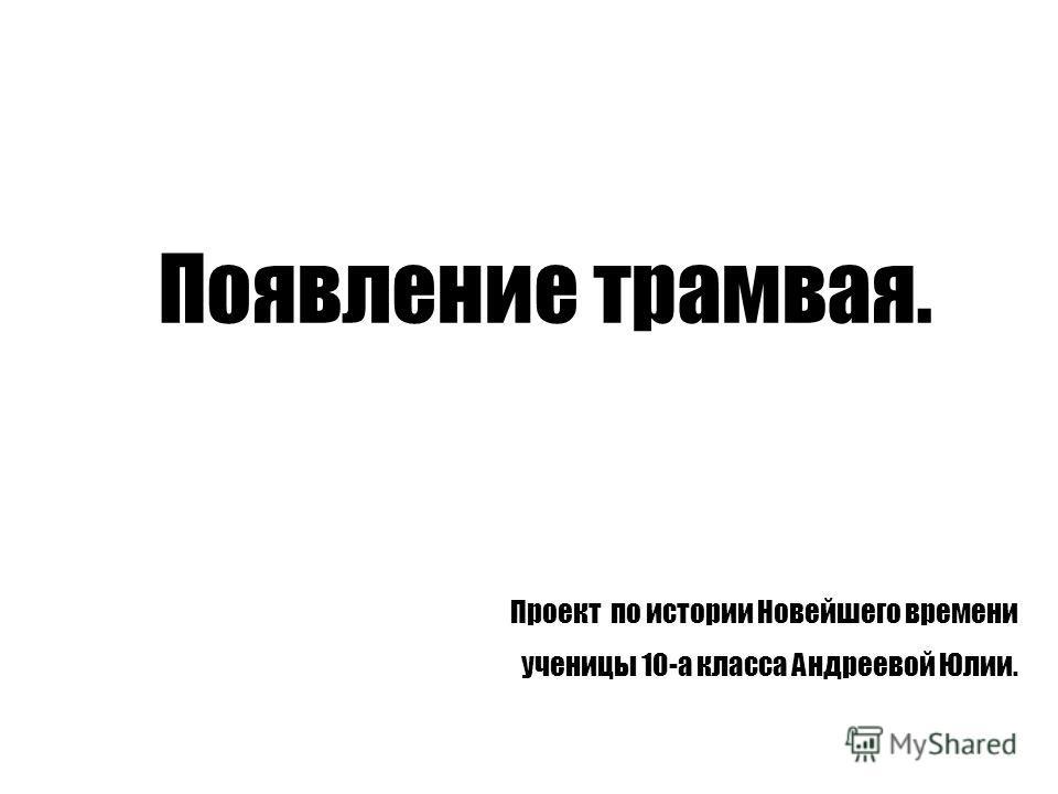 Появление трамвая. Проект по истории Новейшего времени ученицы 10-а класса Андреевой Юлии.