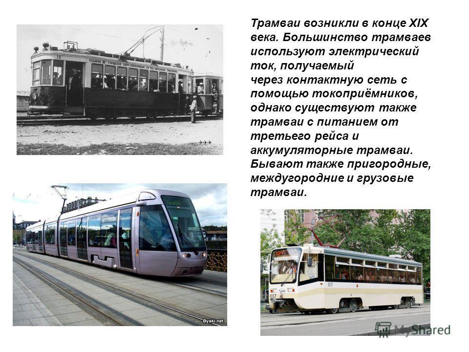 Трамваи возникли в конце XIX века. Большинство трамваев используют электрический ток, получаемый через контактную сеть с помощью токоприёмников, однако существуют также трамваи с питанием от третьего рейса и аккумуляторные трамваи. Бывают также приго