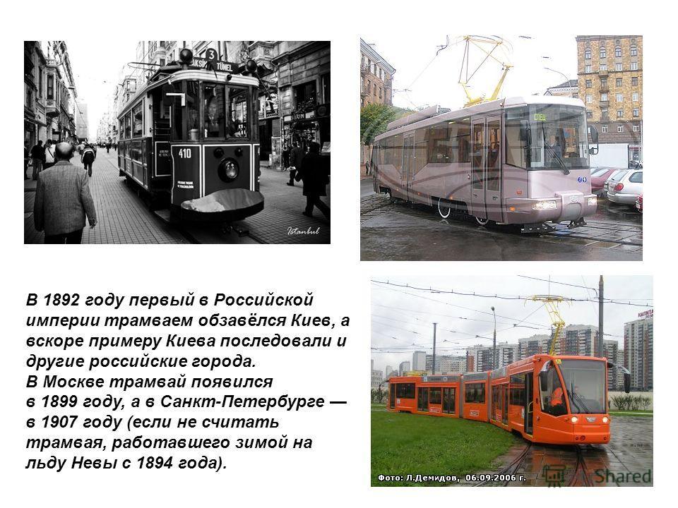 В 1892 году первый в Российской империи трамваем обзавёлся Киев, а вскоре примеру Киева последовали и другие российские города. В Москве трамвай появился в 1899 году, а в Санкт-Петербурге в 1907 году (если не считать трамвая, работавшего зимой на льд
