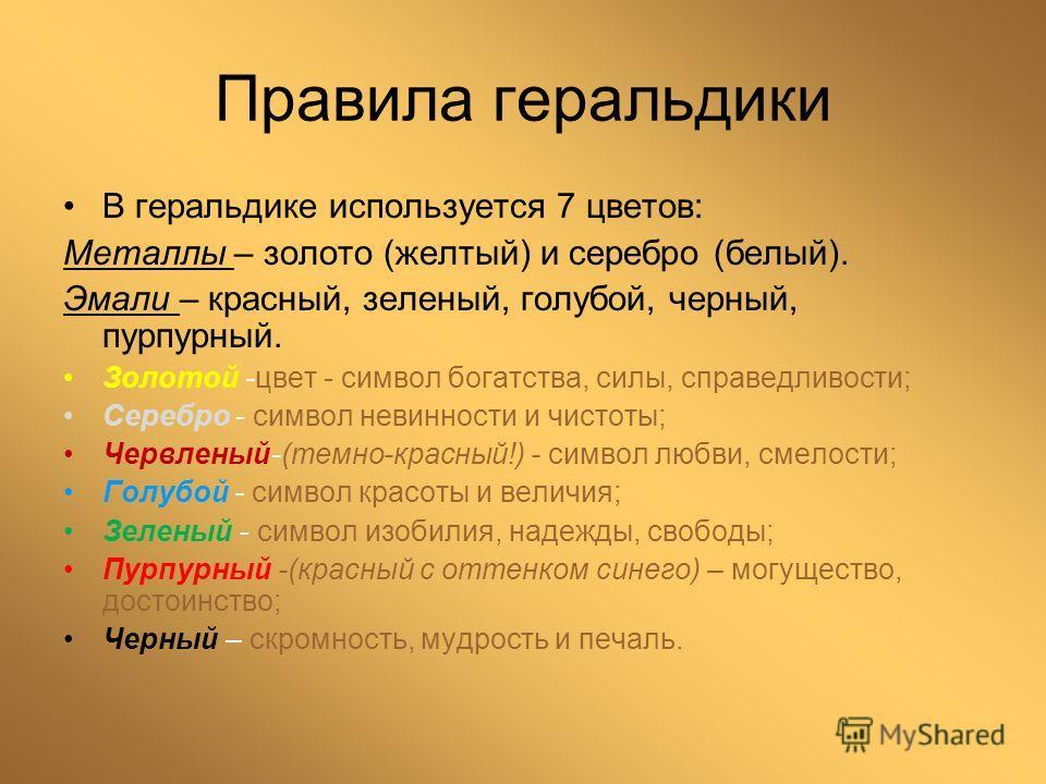 Правила геральдики В геральдике используется 7 цветов: Металлы – золото (желтый) и серебро (белый). Эмали – красный, зеленый, голубой, черный, пурпурный. Золотой -цвет - символ богатства, силы, справедливости; Серебро - символ невинности и чистоты; Ч