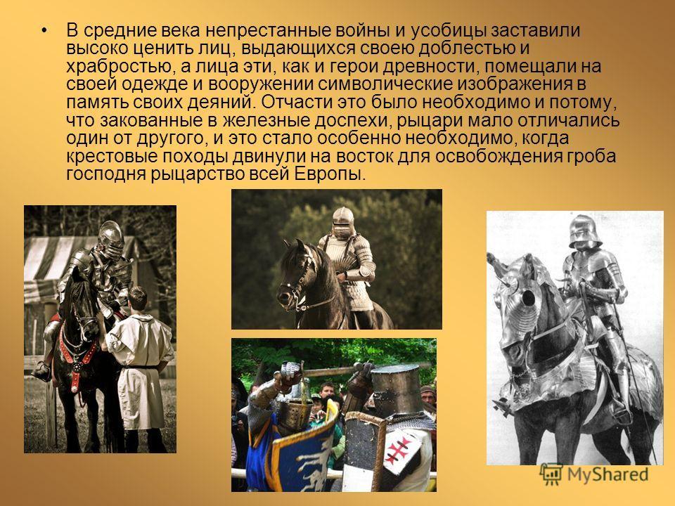 В средние века непрестанные войны и усобицы заставили высоко ценить лиц, выдающихся своею доблестью и храбростью, а лица эти, как и герои древности, помещали на своей одежде и вооружении символические изображения в память своих деяний. Отчасти это бы