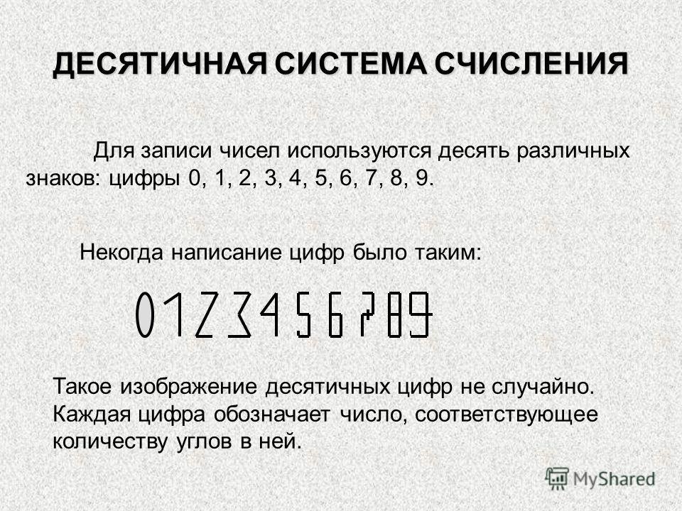 ДЕСЯТИЧНАЯ СИСТЕМА СЧИСЛЕНИЯ Для записи чисел используются десять различных знаков: цифры 0, 1, 2, 3, 4, 5, 6, 7, 8, 9. Некогда написание цифр было таким: Такое изображение десятичных цифр не случайно. Каждая цифра обозначает число, соответствующее к