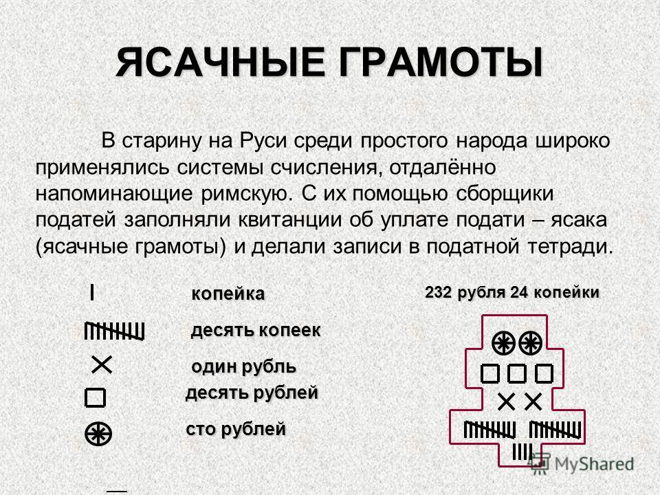 ЯСАЧНЫЕ ГРАМОТЫ В старину на Руси среди простого народа широко применялись системы счисления, отдалённо напоминающие римскую. С их помощью сборщики податей заполняли квитанции об уплате подати – ясака (ясачные грамоты) и делали записи в податной тетр
