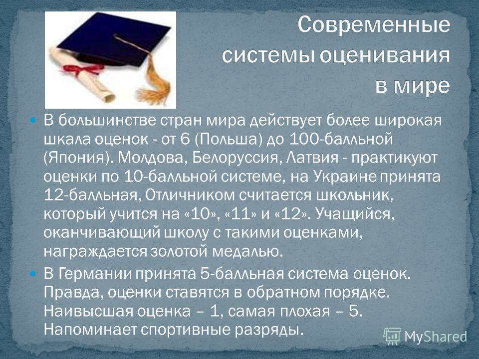 В большинстве стран мира действует более широкая шкала оценок - от 6 (Польша) до 100-балльной (Япония). Молдова, Белоруссия, Латвия - практикуют оценки по 10-балльной системе, на Украине принята 12-балльная, Отличником считается школьник, который учи