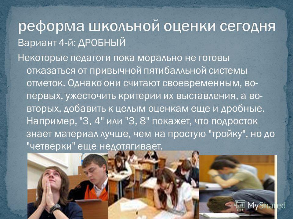 Вариант 4-й: ДРОБНЫЙ Некоторые педагоги пока морально не готовы отказаться от привычной пятибалльной системы отметок. Однако они считают своевременным, во- первых, ужесточить критерии их выставления, а во- вторых, добавить к целым оценкам еще и дробн