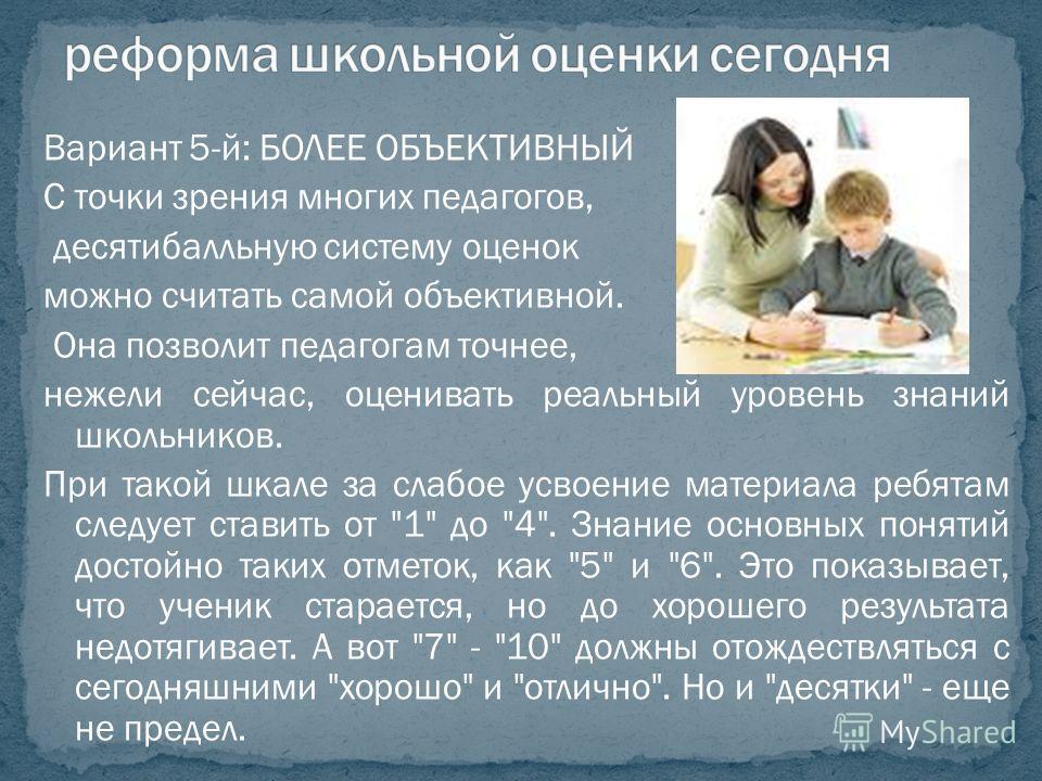 Вариант 5-й: БОЛЕЕ ОБЪЕКТИВНЫЙ С точки зрения многих педагогов, десятибалльную систему оценок можно считать самой объективной. Она позволит педагогам точнее, нежели сейчас, оценивать реальный уровень знаний школьников. При такой шкале за слабое усвое
