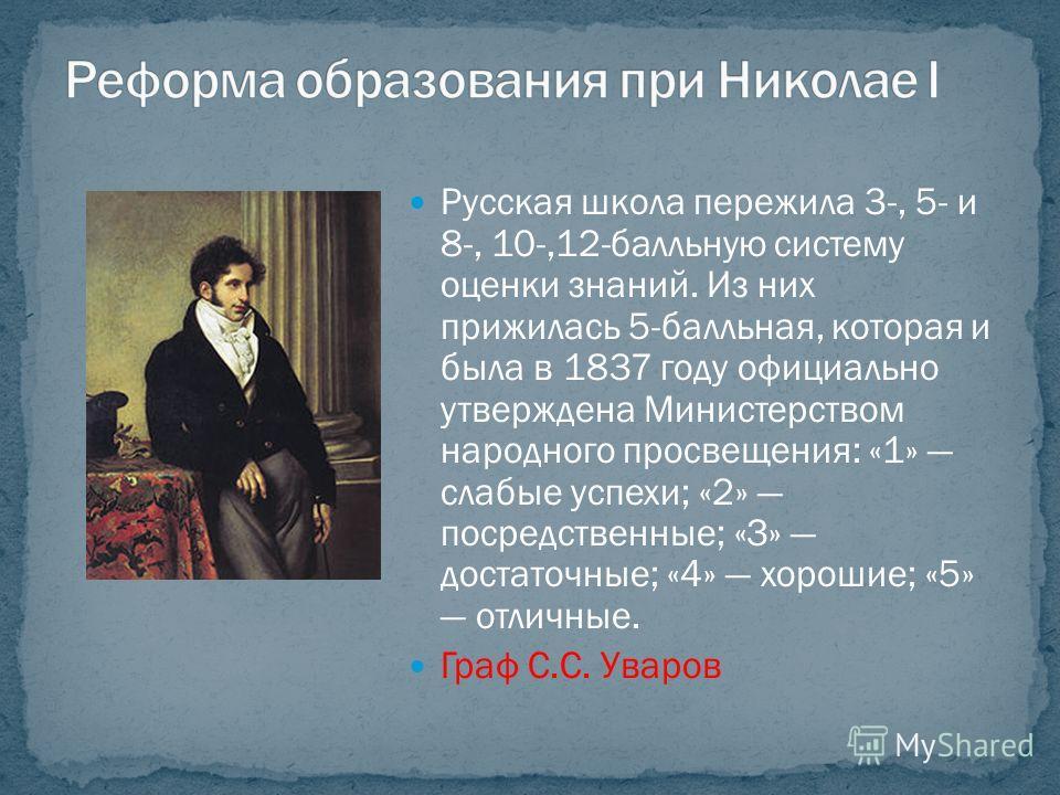 Русская школа пережила 3-, 5- и 8-, 10-,12-балльную систему оценки знаний. Из них прижилась 5-балльная, которая и была в 1837 году официально утверждена Министерством народного просвещения: «1» слабые успехи; «2» посредственные; «З» достаточные; «4»
