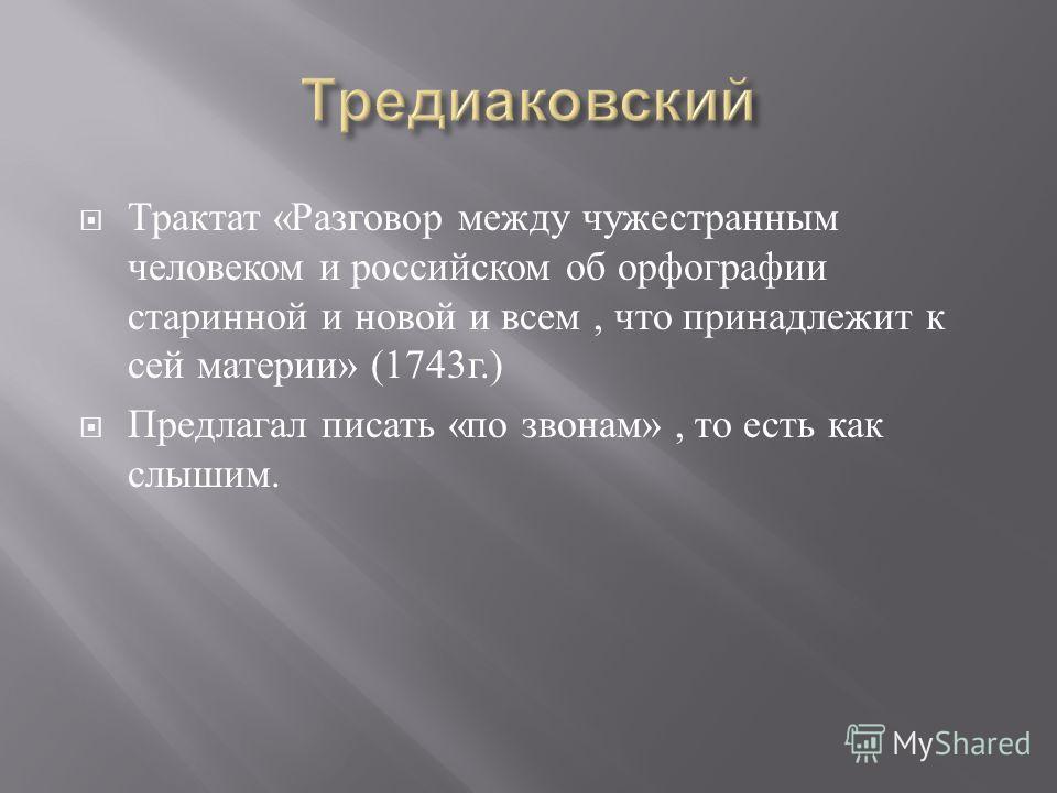 Трактат « Разговор между чужестранным человеком и российском об орфографии старинной и новой и всем, что принадлежит к сей материи » (1743 г.) Предлагал писать « по звонам », то есть как слышим.