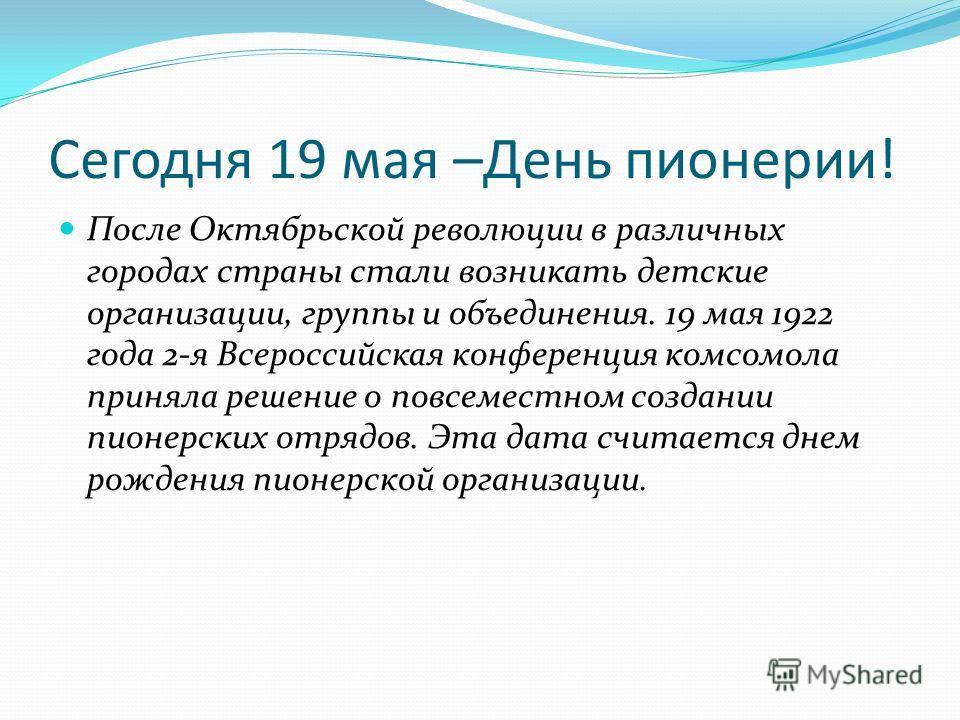 Сегодня 19 мая –День пионерии! После Октябрьской революции в различных городах страны стали возникать детские организации, группы и объединения. 19 мая 1922 года 2-я Всероссийская конференция комсомола приняла решение о повсеместном создании пионерск