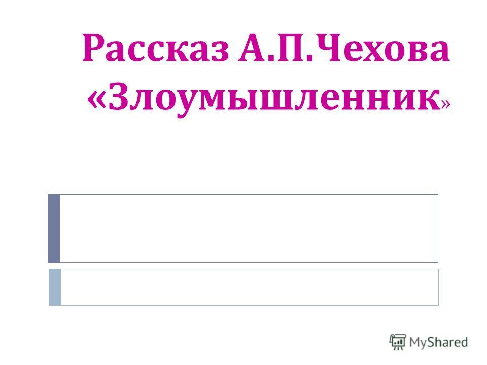 Рассказ А. П. Чехова « Злоумышленник »