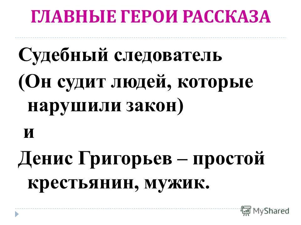 ГЛАВНЫЕ ГЕРОИ РАССКАЗА Судебный следователь (Он судит людей, которые нарушили закон) и Денис Григорьев – простой крестьянин, мужик.