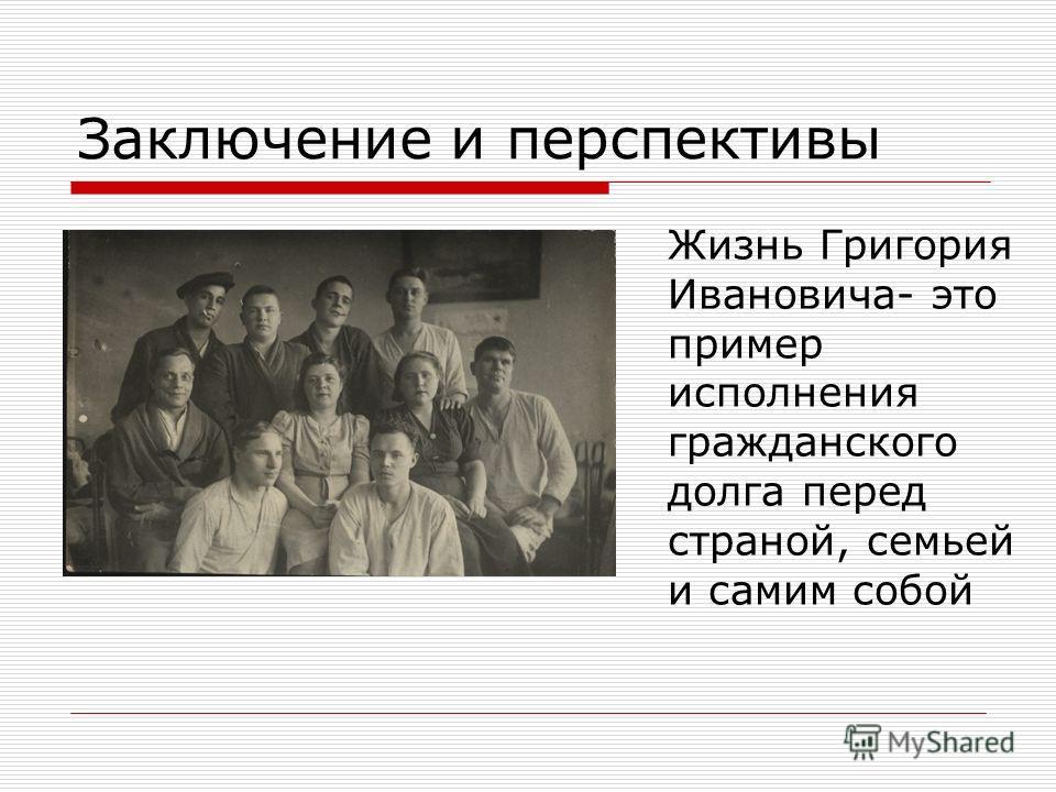 Заключение и перспективы Жизнь Григория Ивановича- это пример исполнения гражданского долга перед страной, семьей и самим собой