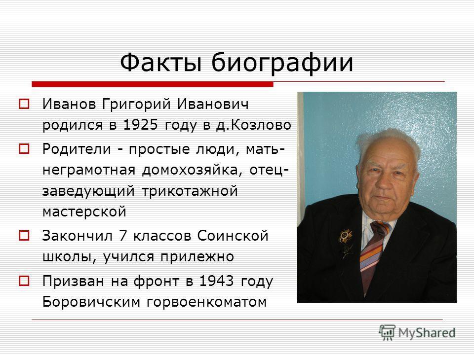 Факты биографии Иванов Григорий Иванович родился в 1925 году в д.Козлово Родители - простые люди, мать- неграмотная домохозяйка, отец- заведующий трикотажной мастерской Закончил 7 классов Соинской школы, учился прилежно Призван на фронт в 1943 году Б