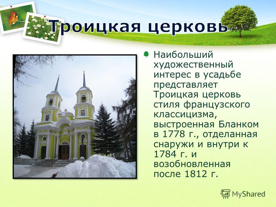 Наибольший художественный интерес в усадьбе представляет Троицкая церковь стиля французского классицизма, выстроенная Бланком в 1778 г., отделанная снаружи и внутри к 1784 г. и возобновленная после 1812 г.