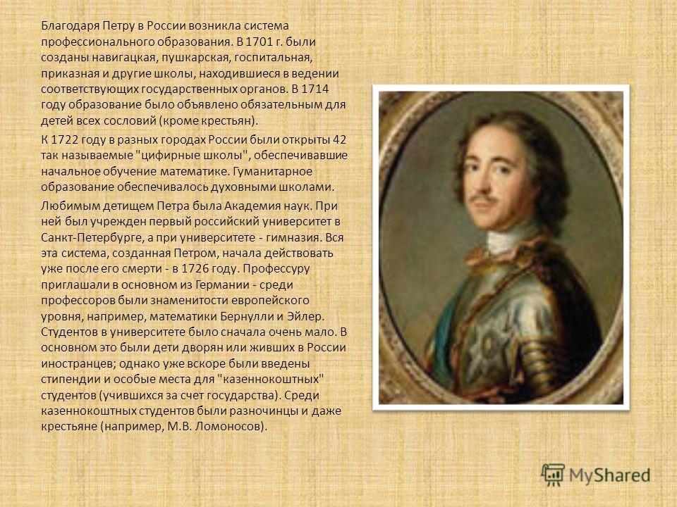 Благодаря Петру в России возникла система профессионального образования. В 1701 г. были созданы навигацкая, пушкарская, госпитальная, приказная и другие школы, находившиеся в ведении соответствующих государственных органов. В 1714 году образование бы