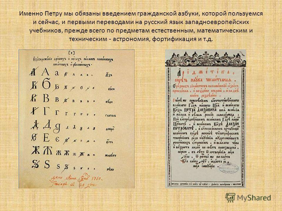 Именно Петру мы обязаны введением гражданской азбуки, которой пользуемся и сейчас, и первыми переводами на русский язык западноевропейских учебников, прежде всего по предметам естественным, математическим и техническим - астрономия, фортификация и т.
