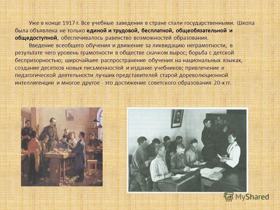 Уже в конце 1917 г. Все учебные заведения в стране стали государственными. Школа была объявлена не только единой и трудовой, бесплатной, общеобязательной и общедоступной, обеспечивалось равенство возможностей образования. Введение всеобщего обучения