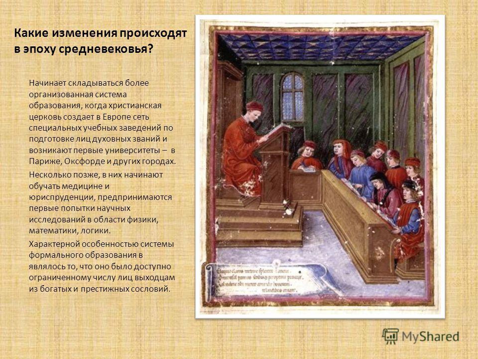 Какие изменения происходят в эпоху средневековья? Начинает складываться более организованная система образования, когда христианская церковь создает в Европе сеть специальных учебных заведений по подготовке лиц духовных званий и возникают первые унив